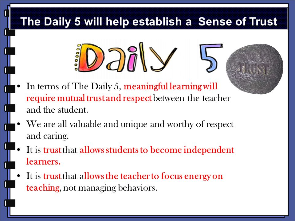 These foundations are important to The Daily Five: Trusting students Providing choice Nurturing community Creating a sense of urgency Building stamina Staying out of students way once routines are established