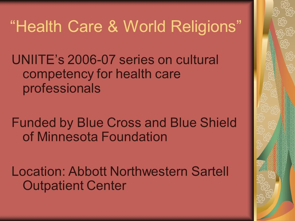 Health Care & World Religions UNIITEs 2006-07 series on cultural competency for health care professionals Funded by Blue Cross and Blue Shield of Minn