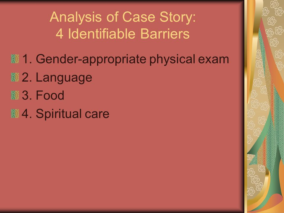 Analysis of Case Story: 4 Identifiable Barriers 1. Gender-appropriate physical exam 2. Language 3. Food 4. Spiritual care