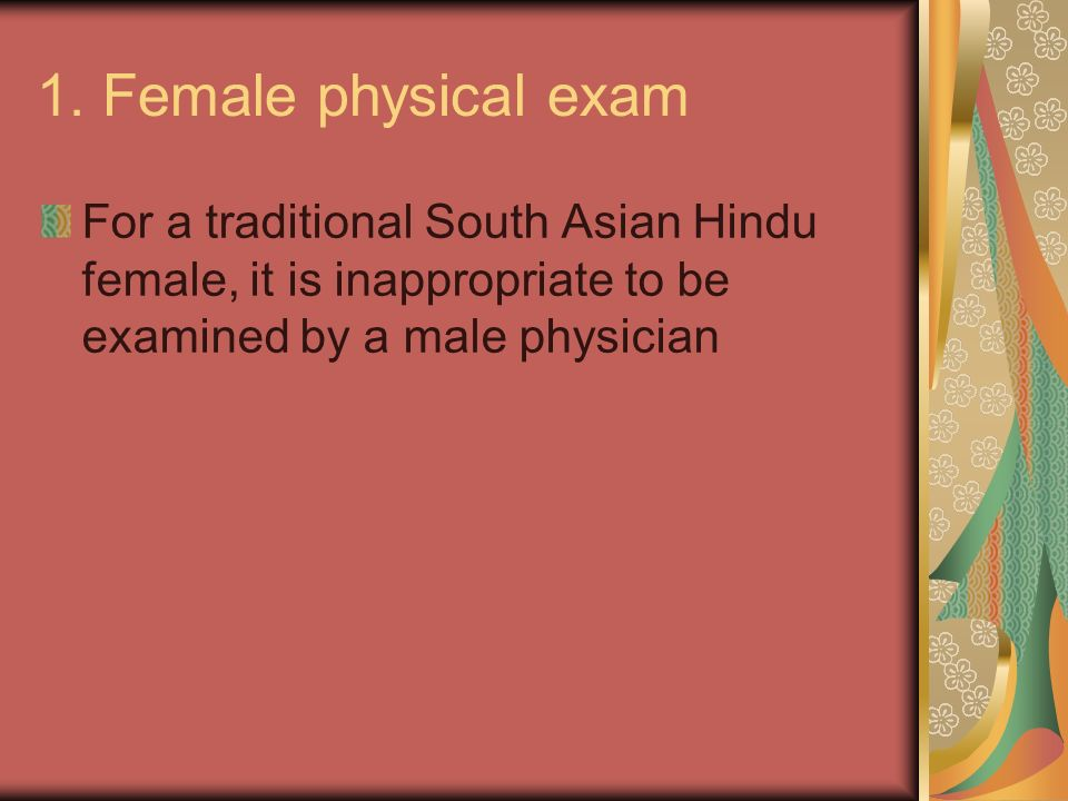 1. Female physical exam For a traditional South Asian Hindu female, it is inappropriate to be examined by a male physician