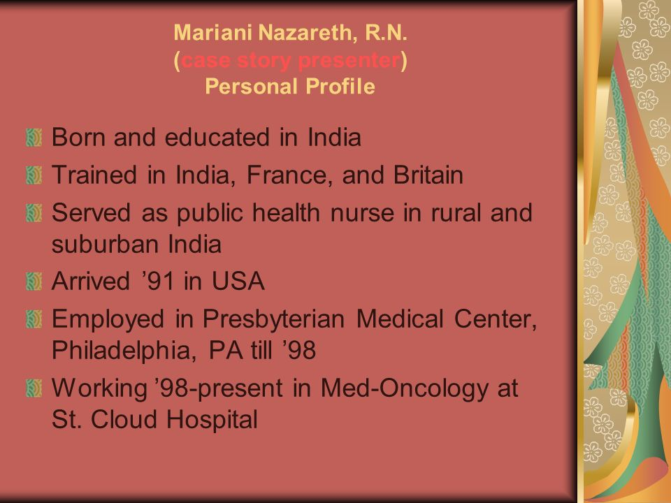 Mariani Nazareth, R.N. (case story presenter) Personal Profile Born and educated in India Trained in India, France, and Britain Served as public healt