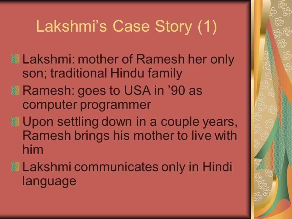 Lakshmis Case Story (2) One day in winter, Ramesh leaves very early for work Lakshmi awakens to her first ever sight of snowflakes falling Giving into temptation,she ventures out to catch a flake in her hands She falls and is unable to rise A neighbor sees her and calls 911