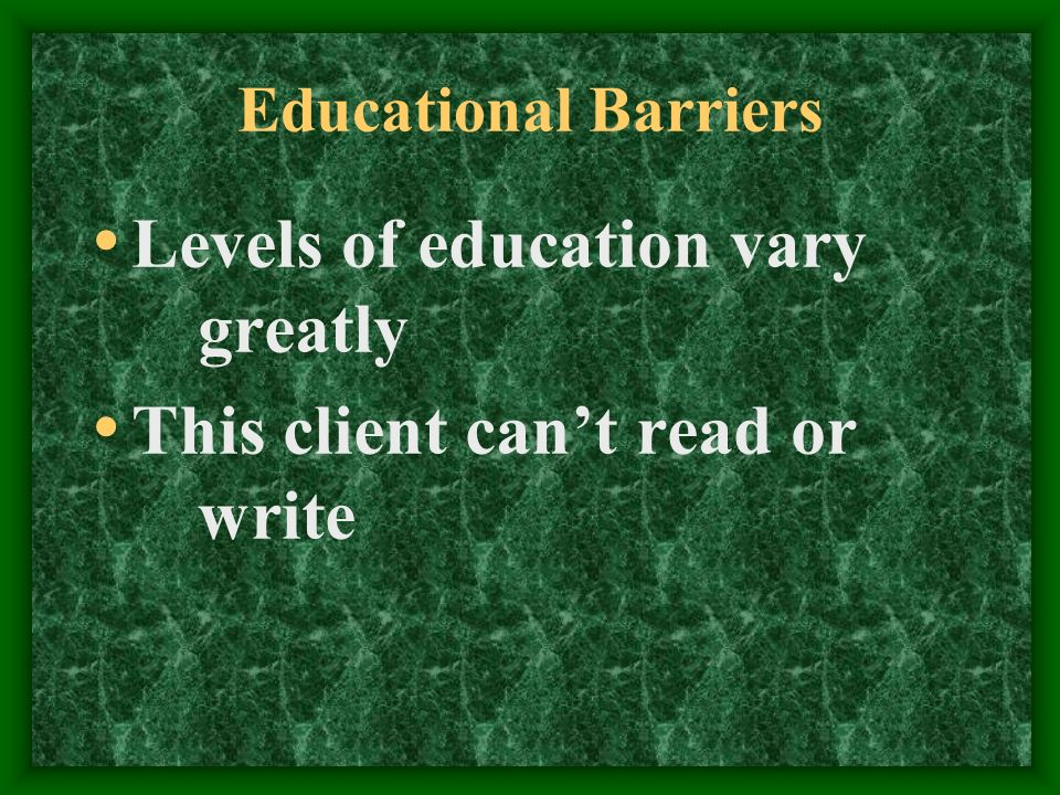 Educational Barriers Levels of education vary greatly This client cant read or write