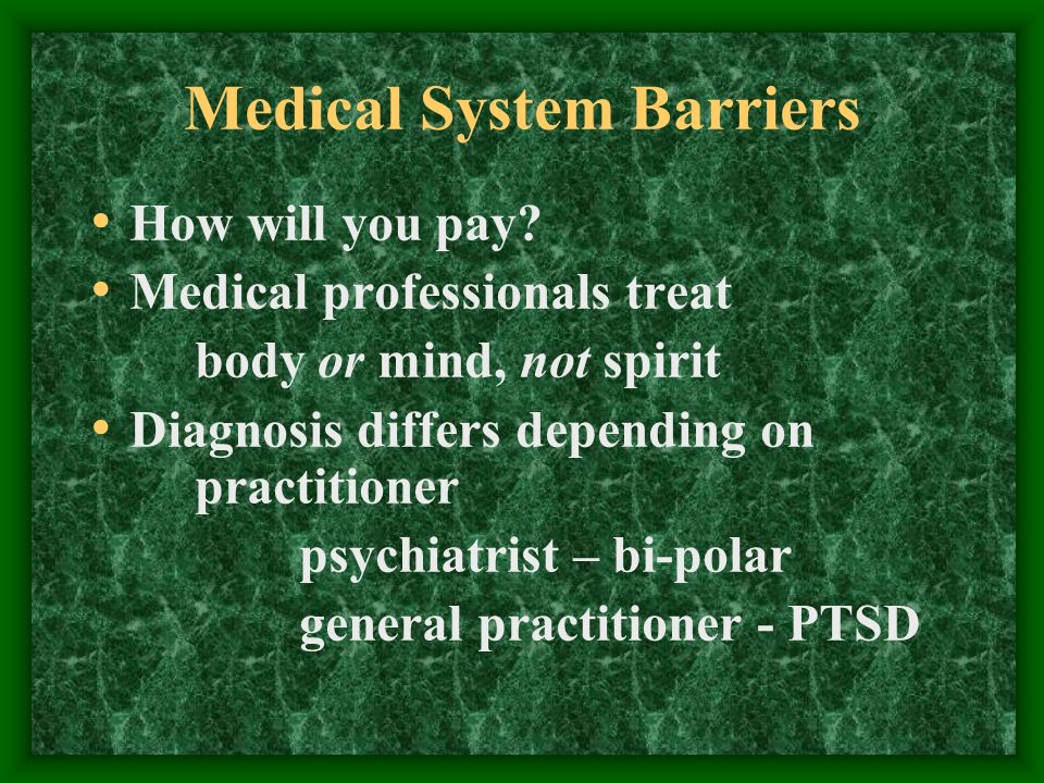Medical System Barriers How will you pay? Medical professionals treat body or mind, not spirit Diagnosis differs depending on practitioner psychiatris