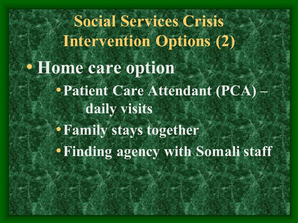 Social Services Crisis Intervention Options (2) Home care option Patient Care Attendant (PCA) – daily visits Family stays together Finding agency with Somali staff