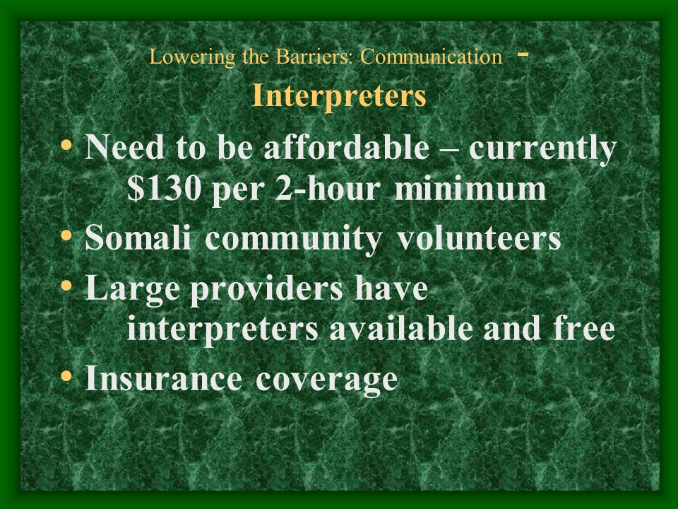 Lowering the Barriers: Communication - Interpreters Need to be affordable – currently $130 per 2-hour minimum Somali community volunteers Large providers have interpreters available and free Insurance coverage