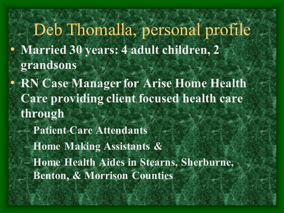 Deb Thomalla, personal profile Married 30 years: 4 adult children, 2 grandsons RN Case Manager for Arise Home Health Care providing client focused hea