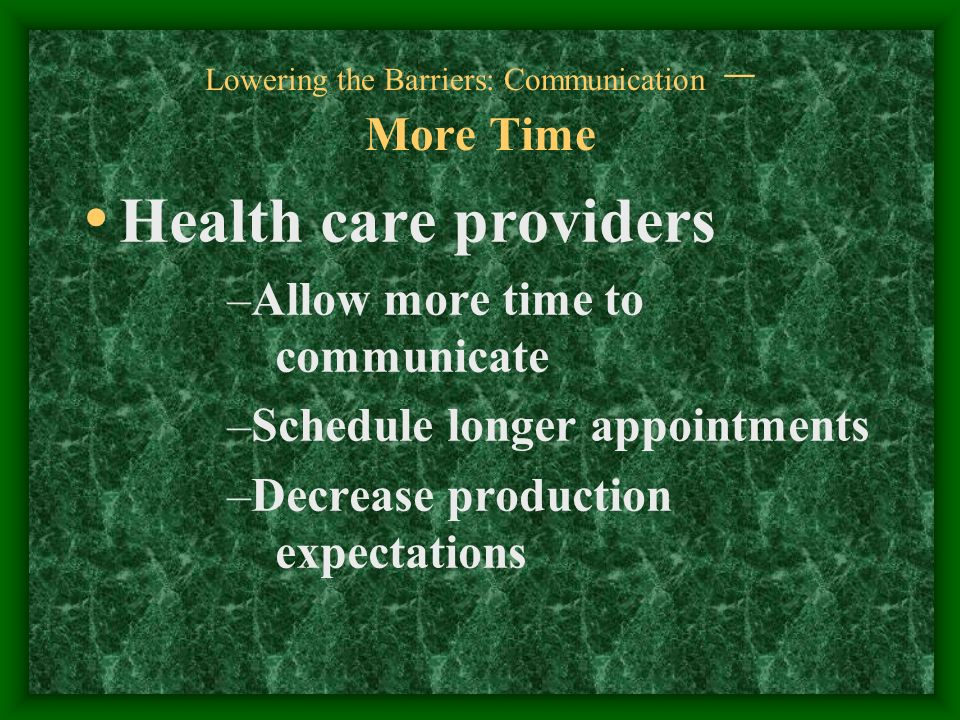 Lowering the Barriers: Communication – More Time Health care providers –Allow more time to communicate –Schedule longer appointments –Decrease production expectations