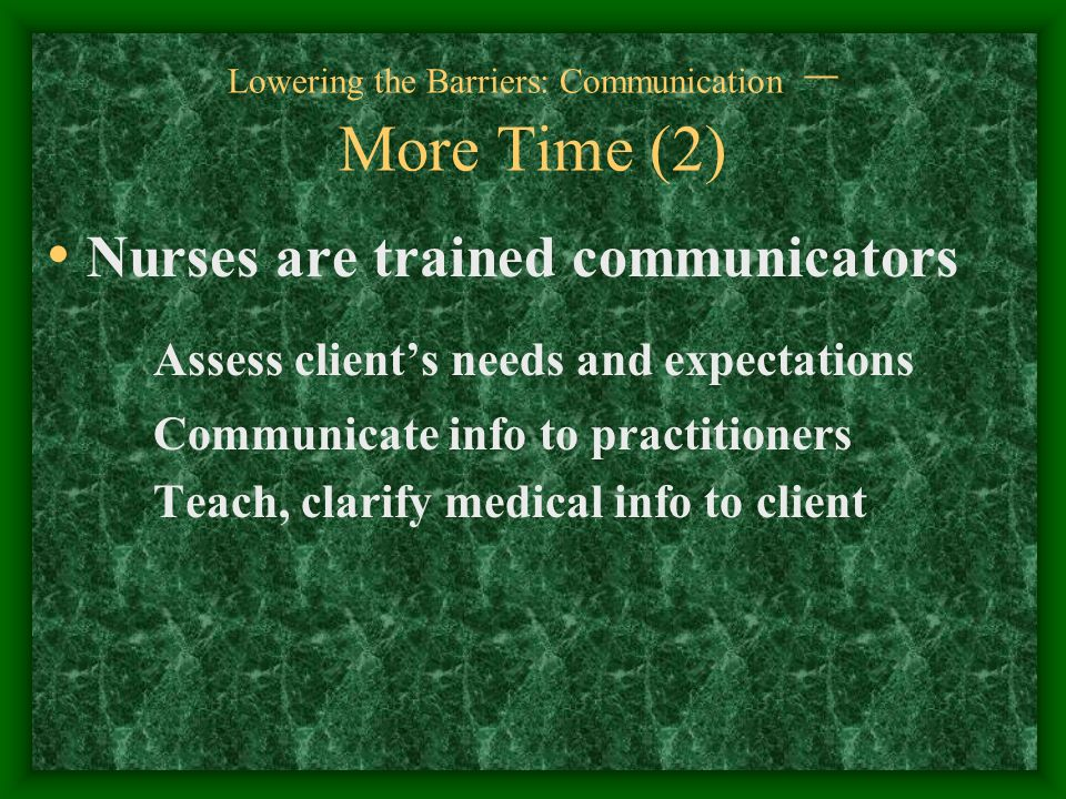 Lowering the Barriers: Communication – More Time (2) Nurses are trained communicators Assess clients needs and expectations Communicate info to practitioners Teach, clarify medical info to client