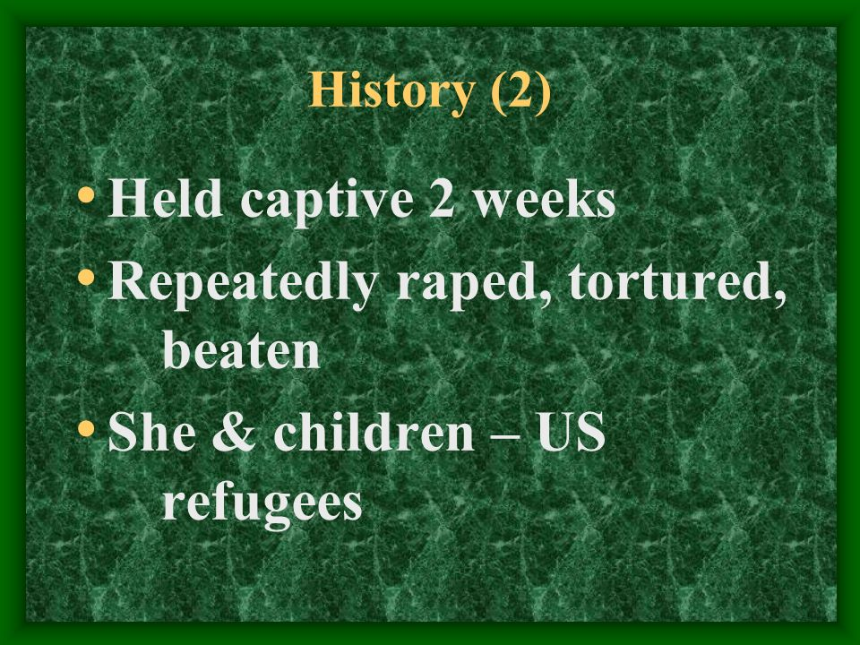 History (2) Held captive 2 weeks Repeatedly raped, tortured, beaten She & children – US refugees