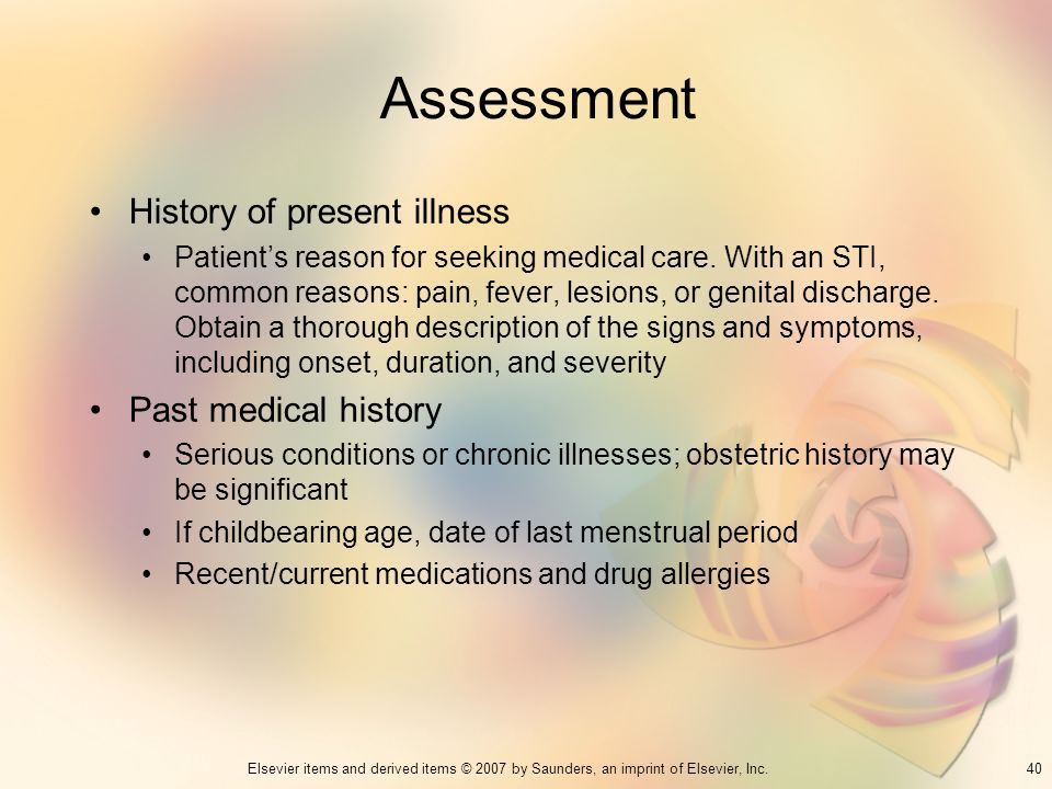 40Elsevier items and derived items © 2007 by Saunders, an imprint of Elsevier, Inc. Assessment History of present illness Patients reason for seeking