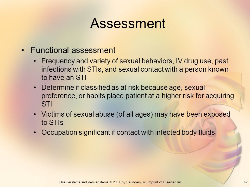 42Elsevier items and derived items © 2007 by Saunders, an imprint of Elsevier, Inc. Assessment Functional assessment Frequency and variety of sexual b