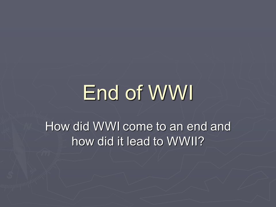 End of WWI How did WWI come to an end and how did it lead to WWII?