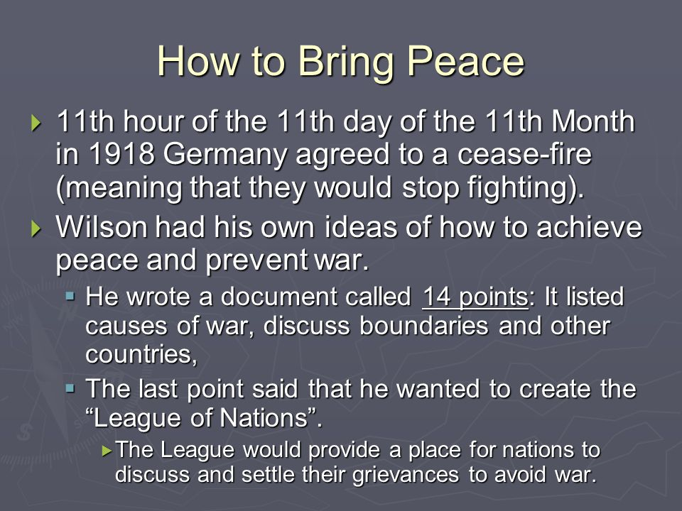 How to Bring Peace 11th hour of the 11th day of the 11th Month in 1918 Germany agreed to a cease-fire (meaning that they would stop fighting). 11th ho
