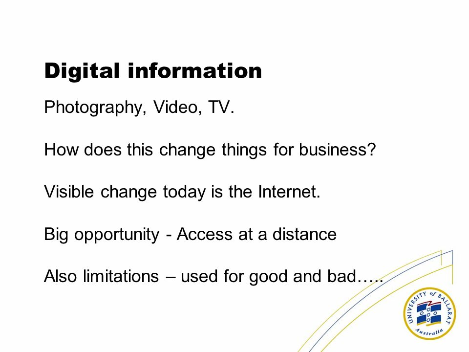 Digital information Photography, Video, TV. How does this change things for business? Visible change today is the Internet. Big opportunity - Access a