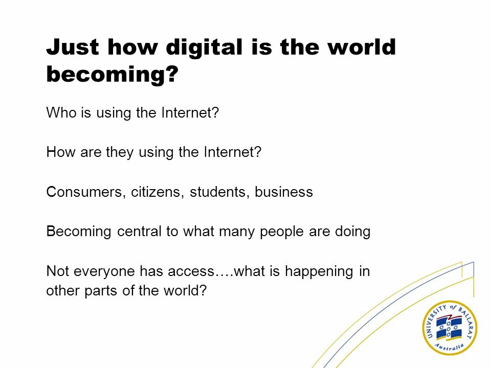 Just how digital is the world becoming? Who is using the Internet? How are they using the Internet? Consumers, citizens, students, business Becoming c
