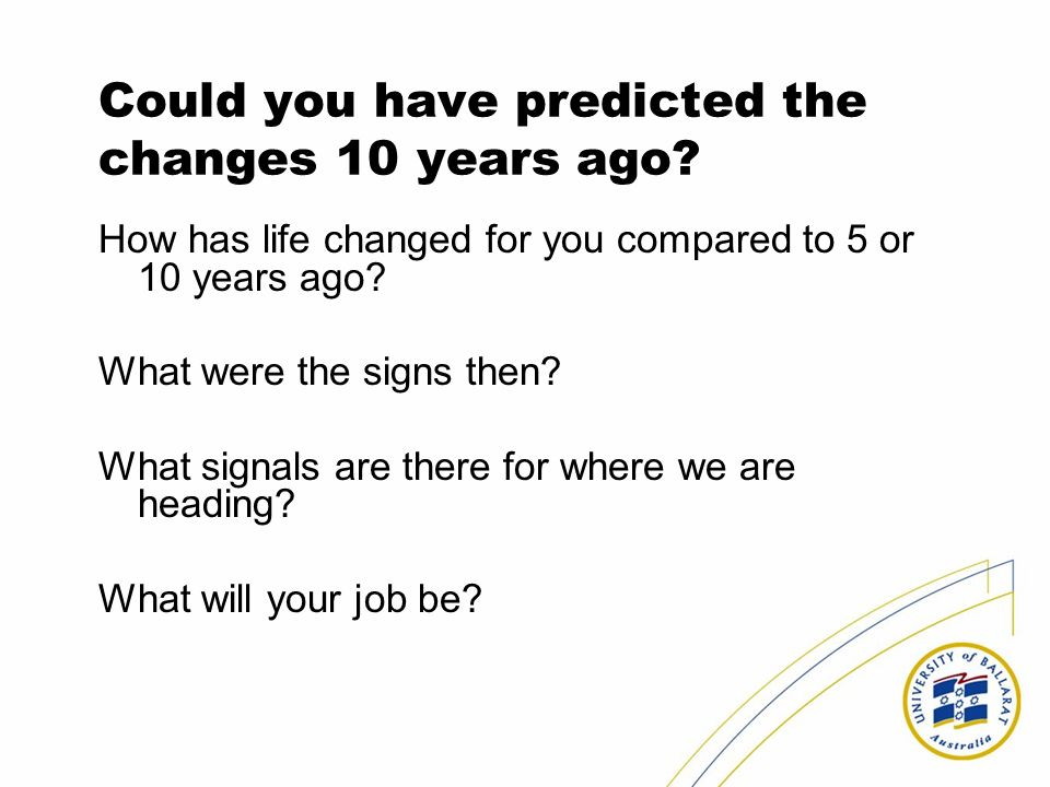 Could you have predicted the changes 10 years ago? How has life changed for you compared to 5 or 10 years ago? What were the signs then? What signals