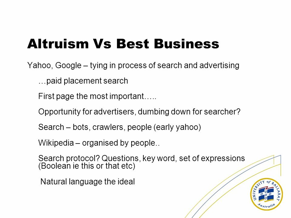 Altruism Vs Best Business Yahoo, Google – tying in process of search and advertising …paid placement search First page the most important….. Opportuni