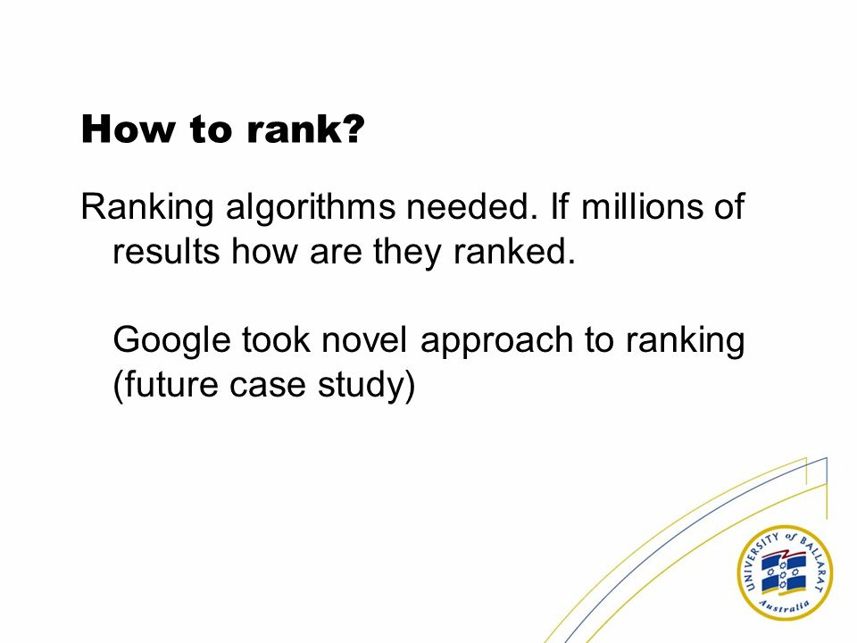 How to rank? Ranking algorithms needed. If millions of results how are they ranked. Google took novel approach to ranking (future case study)