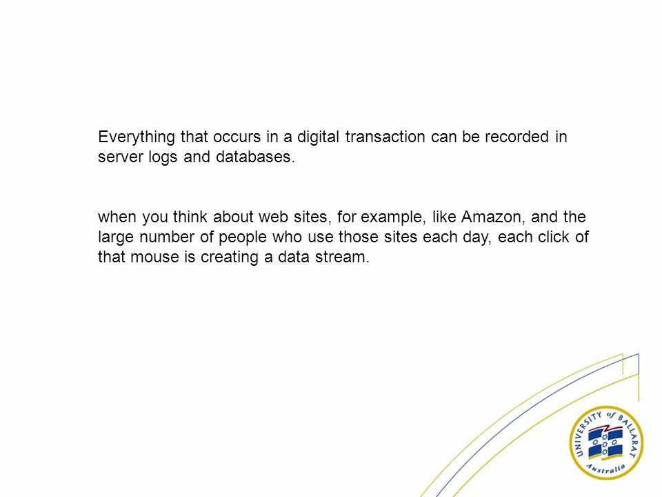 Everything that occurs in a digital transaction can be recorded in server logs and databases. when you think about web sites, for example, like Amazon