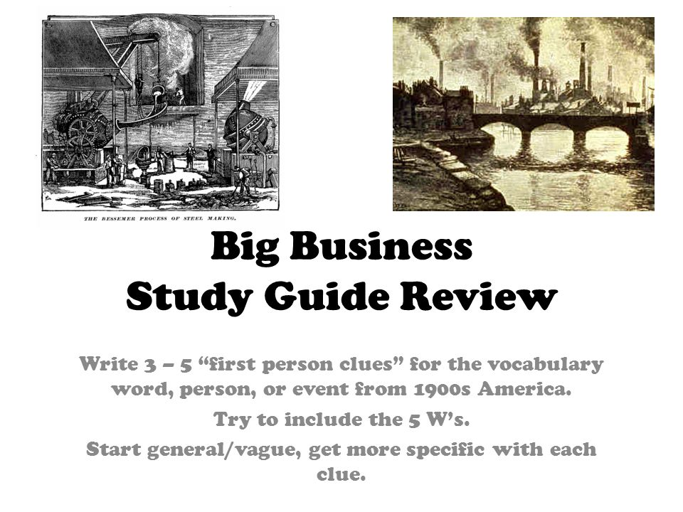 Big Business Study Guide Review Write 3 – 5 first person clues for the vocabulary word, person, or event from 1900s America. Try to include the 5 Ws.