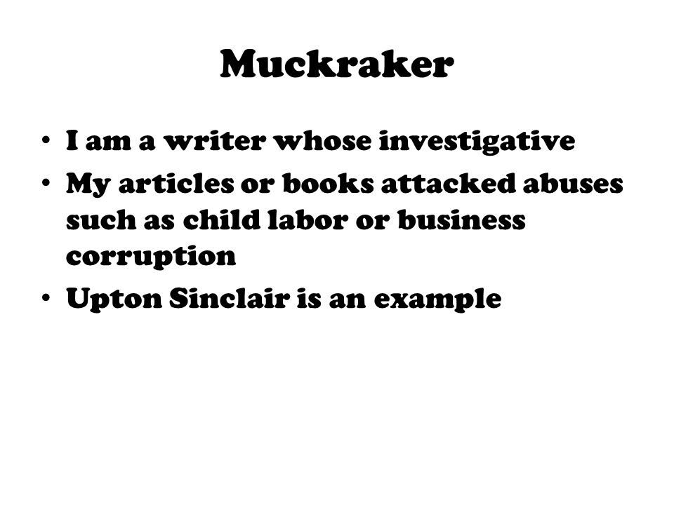 Muckraker I am a writer whose investigative My articles or books attacked abuses such as child labor or business corruption Upton Sinclair is an examp