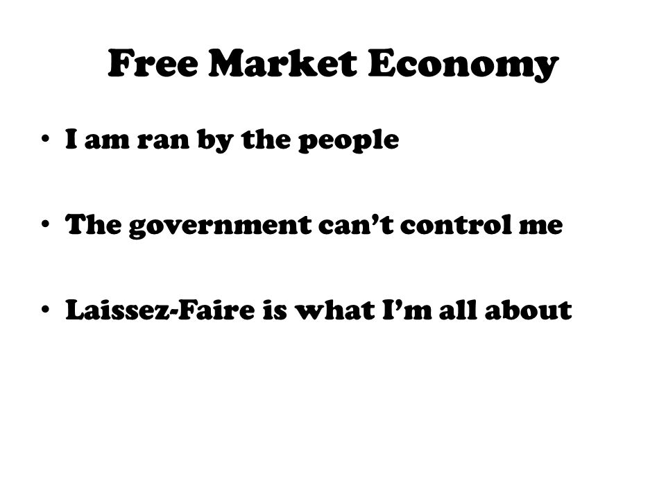Free Market Economy I am ran by the people The government cant control me Laissez-Faire is what Im all about