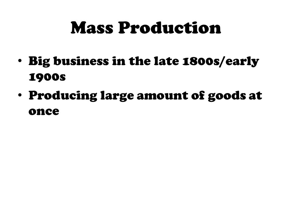 Mass Production Big business in the late 1800s/early 1900s Producing large amount of goods at once