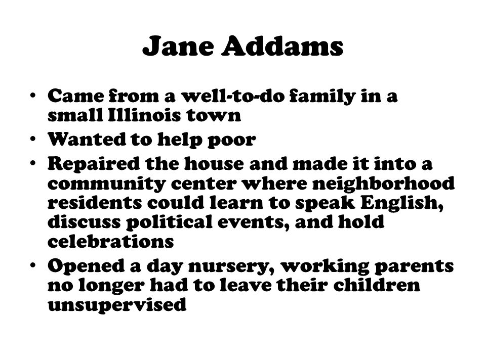 Jane Addams Came from a well-to-do family in a small Illinois town Wanted to help poor Repaired the house and made it into a community center where ne