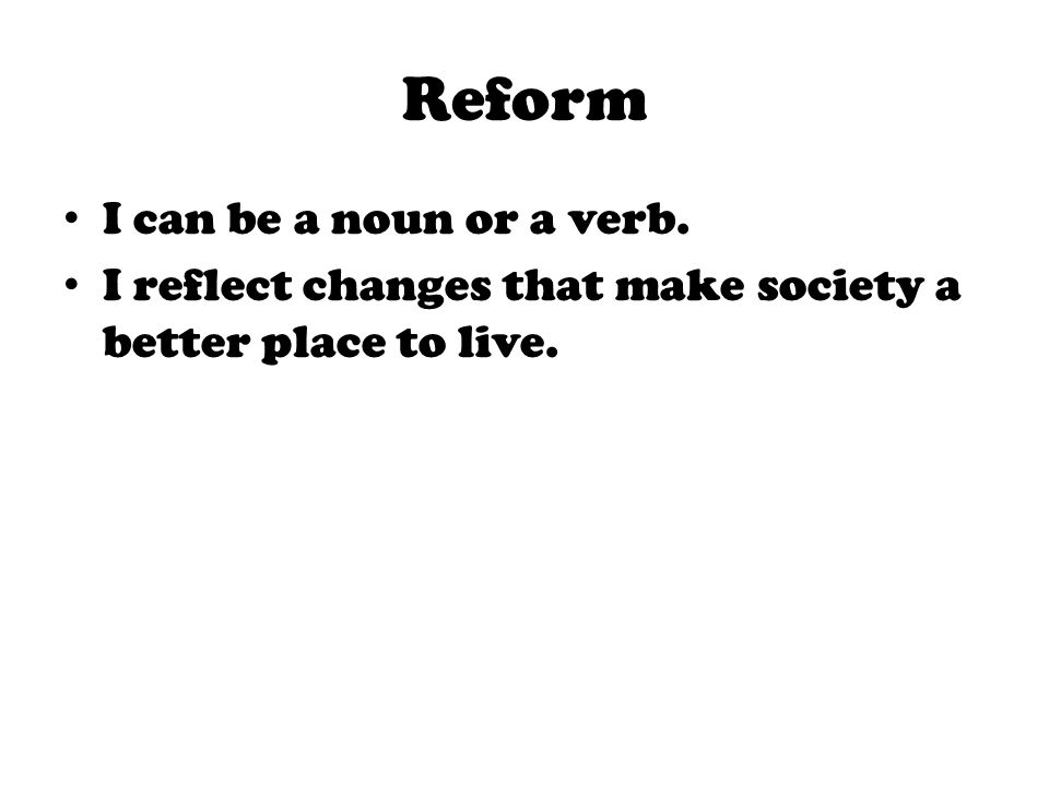 Reform I can be a noun or a verb. I reflect changes that make society a better place to live.