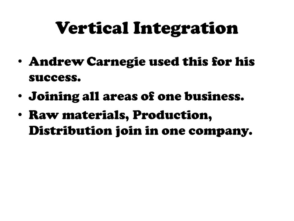 Vertical Integration Andrew Carnegie used this for his success. Joining all areas of one business. Raw materials, Production, Distribution join in one