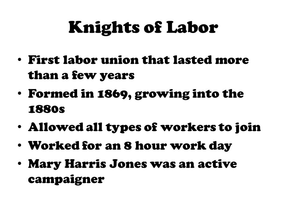 Knights of Labor First labor union that lasted more than a few years Formed in 1869, growing into the 1880s Allowed all types of workers to join Worke