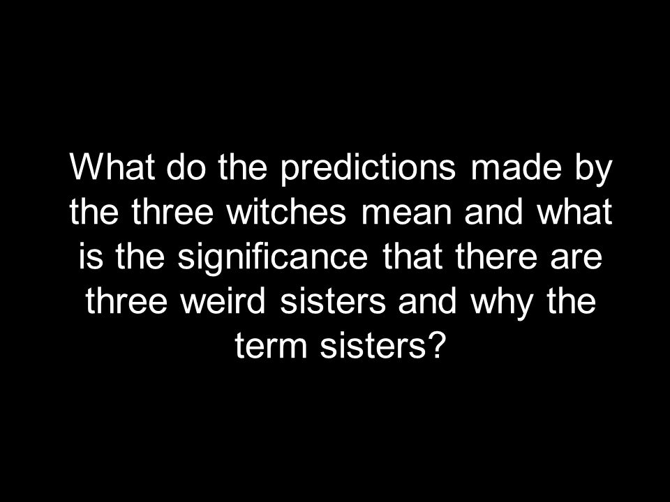 What do the predictions made by the three witches mean and what is the significance that there are three weird sisters and why the term sisters?