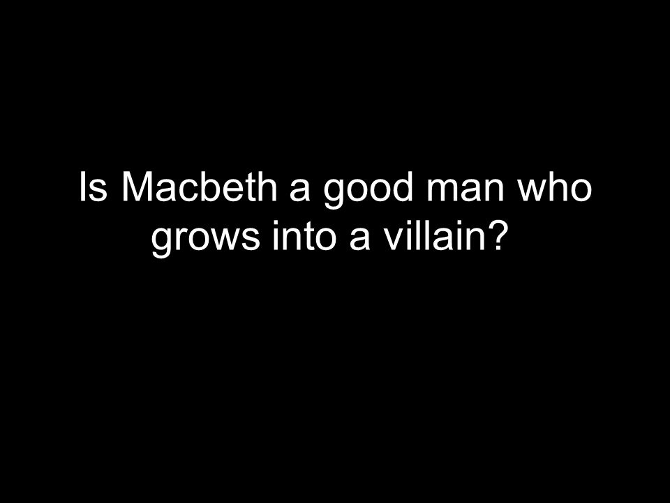 Is Macbeth a good man who grows into a villain