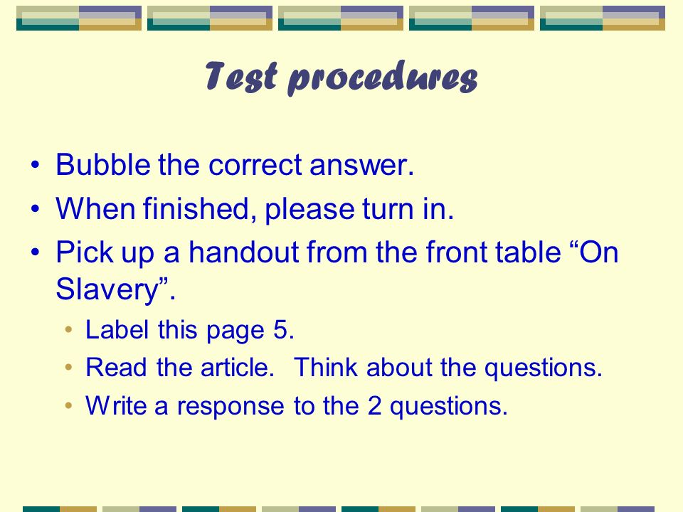 Test procedures Bubble the correct answer. When finished, please turn in. Pick up a handout from the front table On Slavery. Label this page 5. Read t