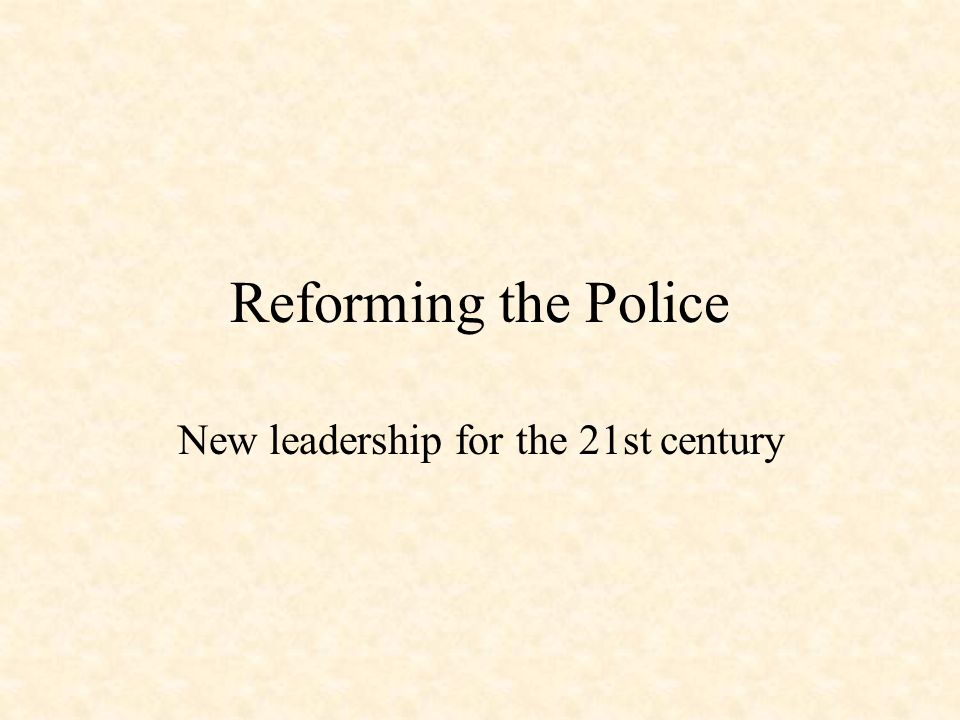 Reforming the Police New leadership for the 21st century