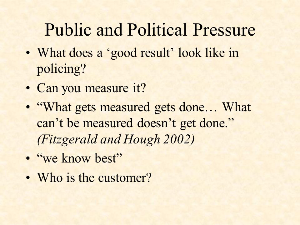 Public and Political Pressure What does a good result look like in policing? Can you measure it? What gets measured gets done… What cant be measured d