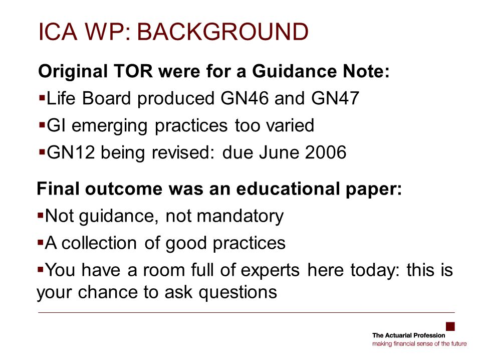 ICA WP: BACKGROUND Original TOR were for a Guidance Note: Life Board produced GN46 and GN47 GI emerging practices too varied GN12 being revised: due J