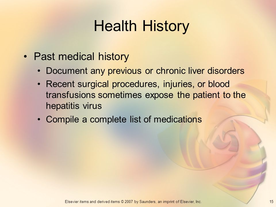 15Elsevier items and derived items © 2007 by Saunders, an imprint of Elsevier, Inc. Health History Past medical history Document any previous or chron