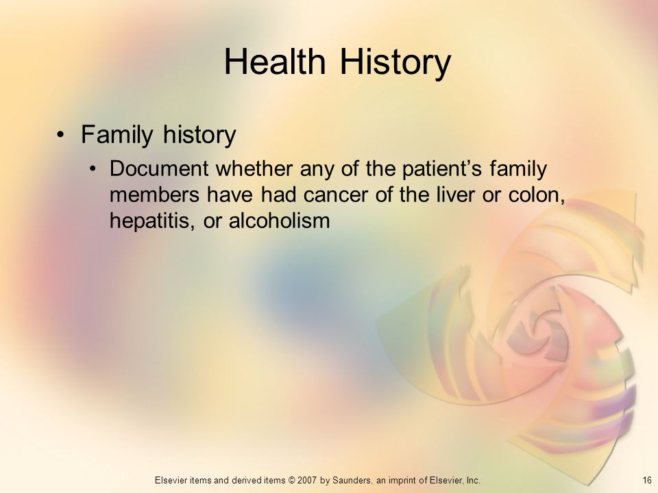 16Elsevier items and derived items © 2007 by Saunders, an imprint of Elsevier, Inc. Health History Family history Document whether any of the patients