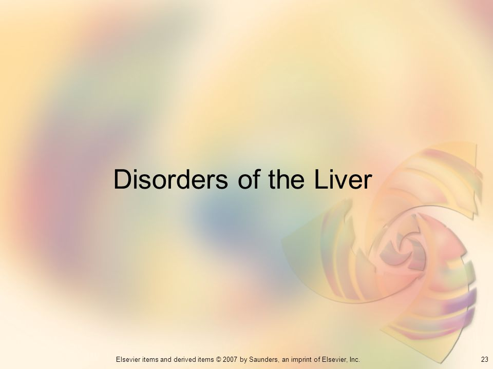 23Elsevier items and derived items © 2007 by Saunders, an imprint of Elsevier, Inc. Disorders of the Liver