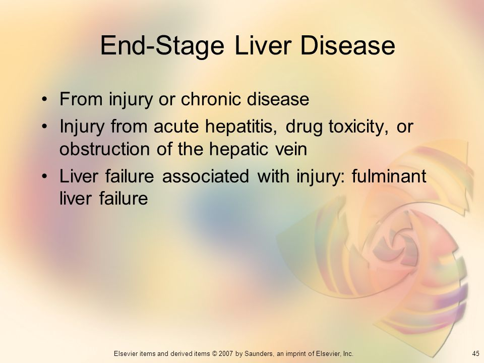 45Elsevier items and derived items © 2007 by Saunders, an imprint of Elsevier, Inc. End-Stage Liver Disease From injury or chronic disease Injury from