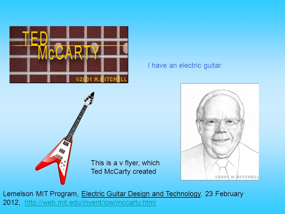 Lemelson MIT Program, Electric Guitar Design and Technology, 23 February 2012, http://web.mit.edu/invent/iow/mccarty.htmlhttp://web.mit.edu/invent/iow/mccarty.html I have an electric guitar.