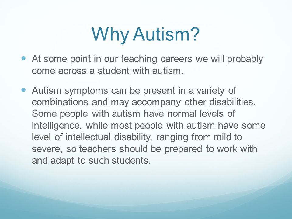 Why Autism? At some point in our teaching careers we will probably come across a student with autism. Autism symptoms can be present in a variety of c