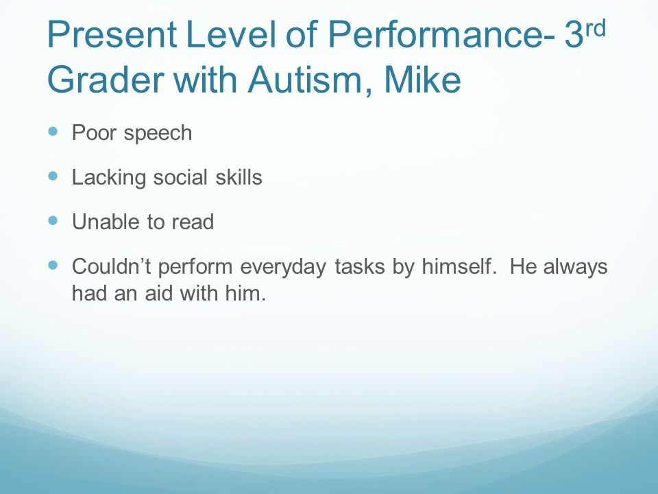 Present Level of Performance- 3 rd Grader with Autism, Mike Poor speech Lacking social skills Unable to read Couldnt perform everyday tasks by himself.