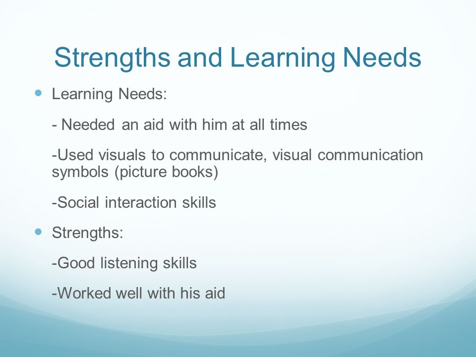 Strengths and Learning Needs Learning Needs: - Needed an aid with him at all times -Used visuals to communicate, visual communication symbols (picture