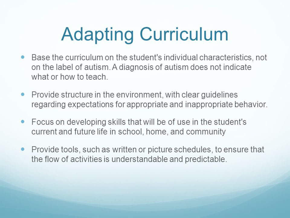 Adapting Curriculum Base the curriculum on the student s individual characteristics, not on the label of autism.