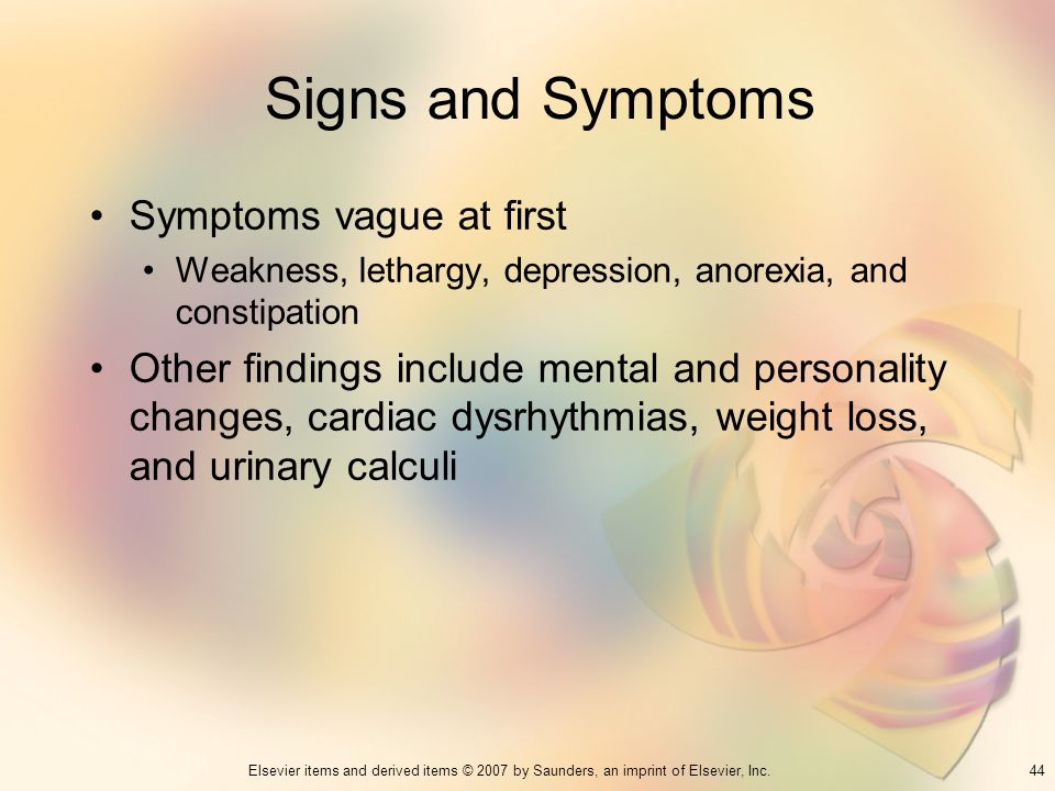 44Elsevier items and derived items © 2007 by Saunders, an imprint of Elsevier, Inc. Signs and Symptoms Symptoms vague at first Weakness, lethargy, dep