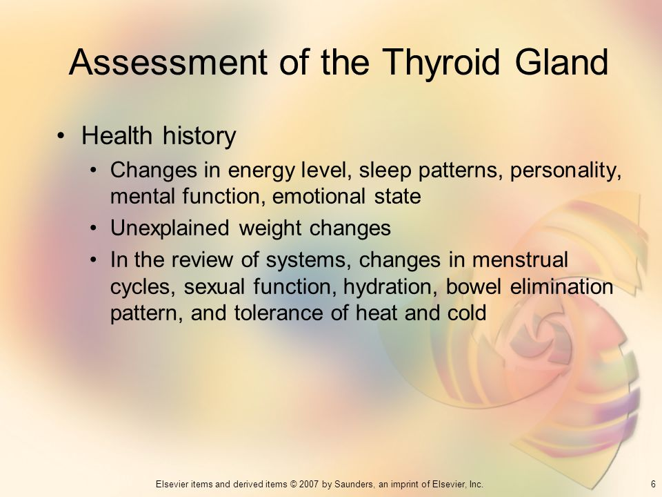 6Elsevier items and derived items © 2007 by Saunders, an imprint of Elsevier, Inc. Assessment of the Thyroid Gland Health history Changes in energy le