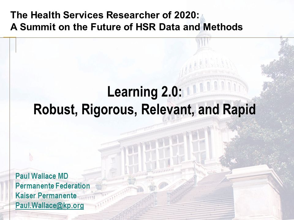 The Health Services Researcher of 2020: A Summit on the Future of HSR Data and Methods Learning 2.0: Robust, Rigorous, Relevant, and Rapid Paul Wallac